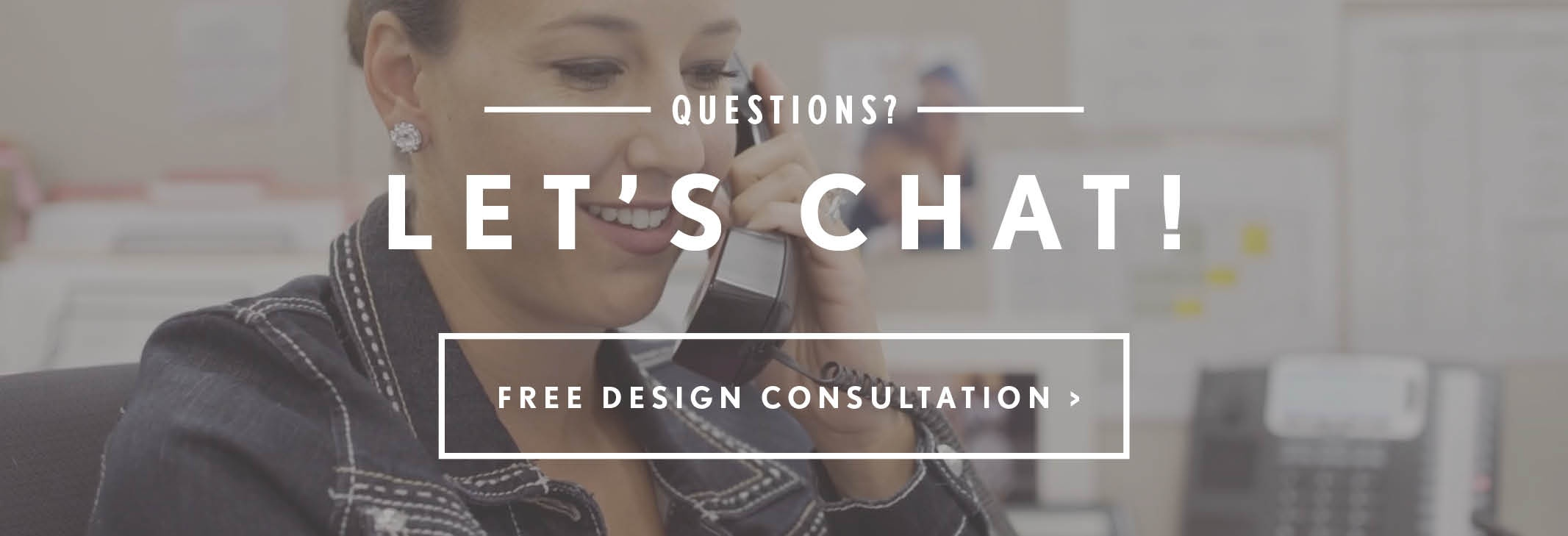 Questions? Let's chat! Free Design Consultation >